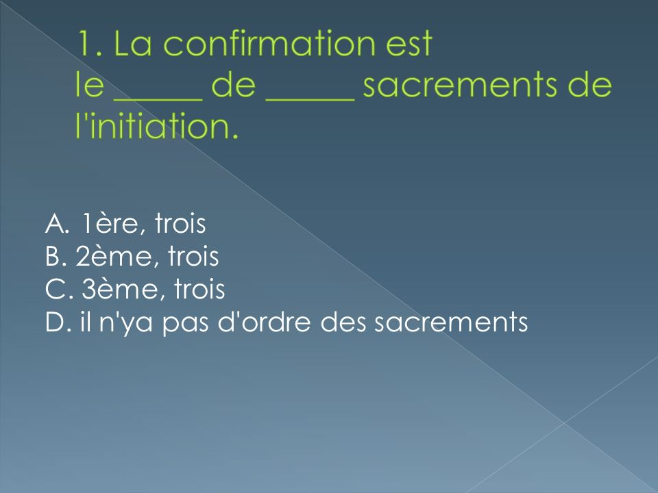 1. La confirmation est le _____ de _____ sacrements de l initiation.