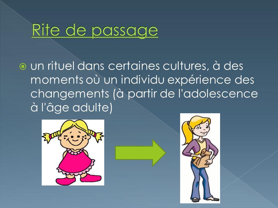 Rite de passage un rituel dans certaines cultures, à des moments où un individu expérience des changements (à partir de l adolescence à l âge adulte)