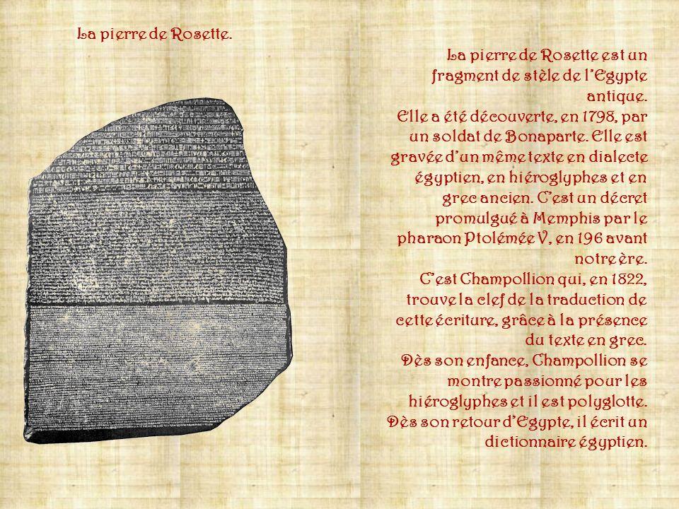 La pierre de Rosette. La pierre de Rosette est un fragment de stèle de l'Egypte antique.