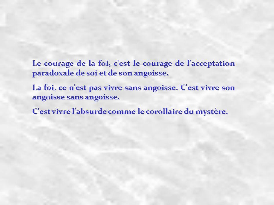 Le courage de la foi, c est le courage de l acceptation paradoxale de soi et de son angoisse.