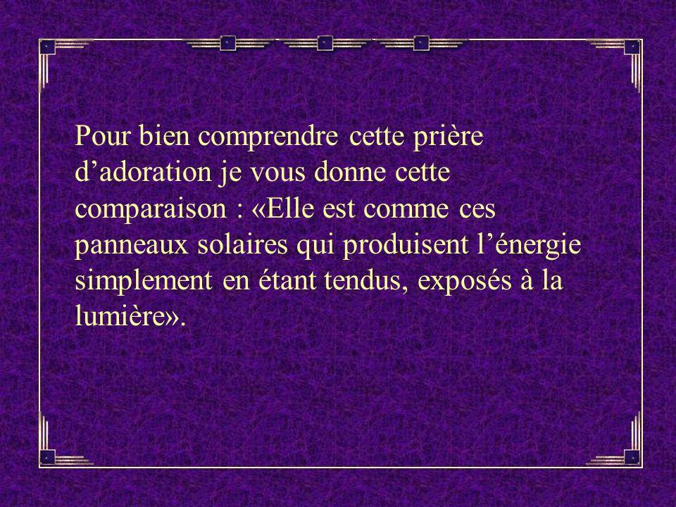 Pour bien comprendre cette prière d'adoration je vous donne cette comparaison : «Elle est comme ces panneaux solaires qui produisent l'énergie simplement en étant tendus, exposés à la lumière».