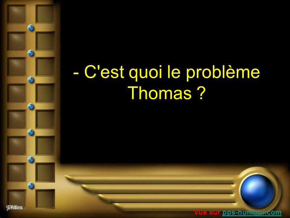 - C est quoi le problème Thomas