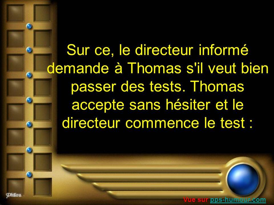 Sur ce, le directeur informé demande à Thomas s il veut bien passer des tests. Thomas accepte sans hésiter et le directeur commence le test :