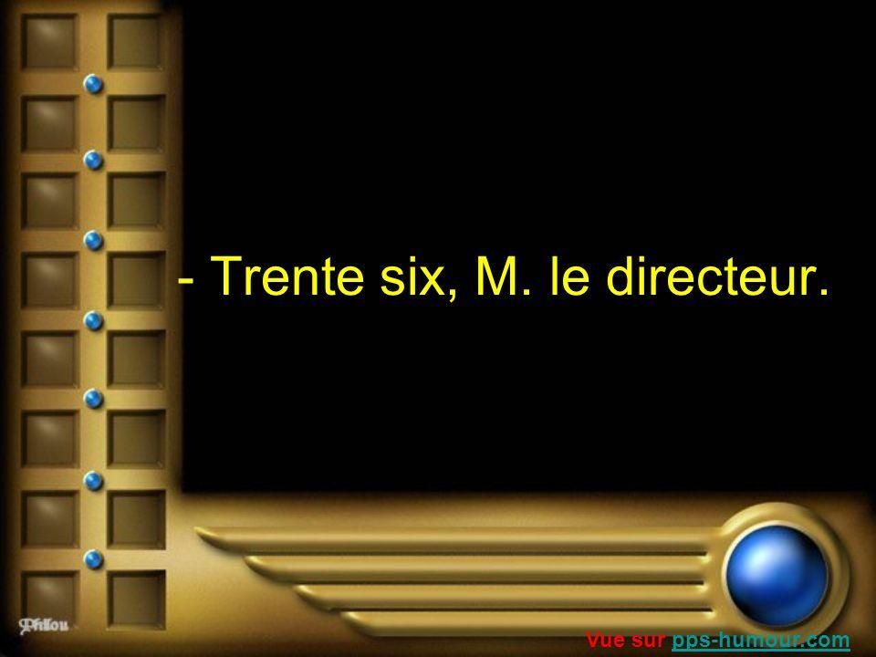 - Trente six, M. le directeur.