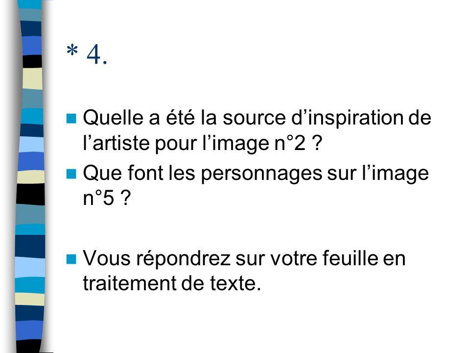 * 4. Quelle a été la source d'inspiration de l'artiste pour l'image n°2 Que font les personnages sur l'image n°5