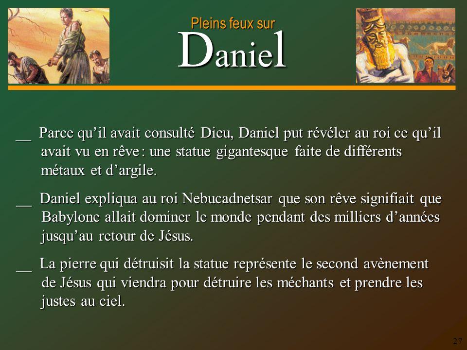 __ Parce qu'il avait consulté Dieu, Daniel put révéler au roi ce qu'il avait vu en rêve : une statue gigantesque faite de différents métaux et d'argile.