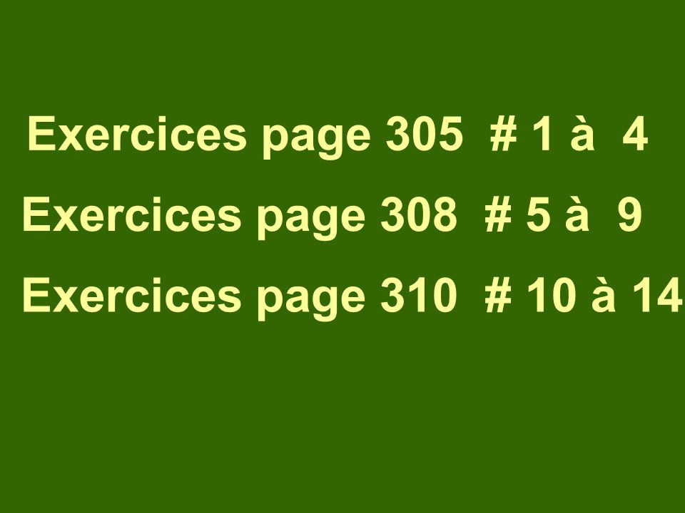 Exercices page 305 # 1 à 4 Exercices page 308 # 5 à 9 Exercices page 310 # 10 à 14