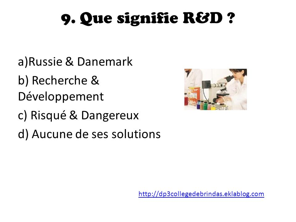 9. Que signifie R&D a)Russie & Danemark b) Recherche & Développement
