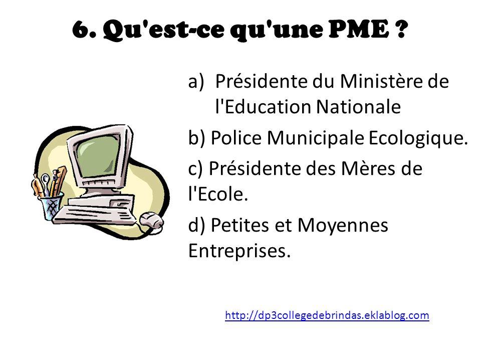 6. Qu est-ce qu une PME Présidente du Ministère de l Education Nationale. b) Police Municipale Ecologique.