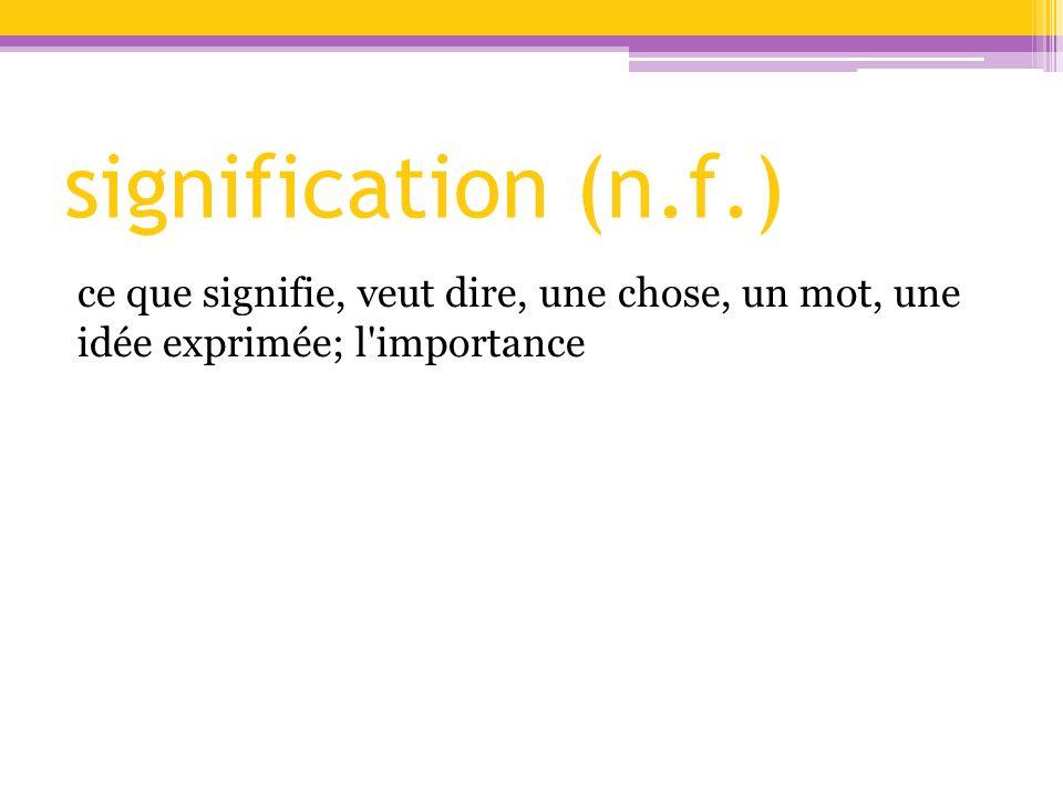 signification (n.f.) ce que signifie, veut dire, une chose, un mot, une idée exprimée; l importance.