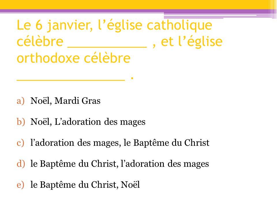 Le 6 janvier, l'église catholique célèbre ___________ , et l'église orthodoxe célèbre _______________ .