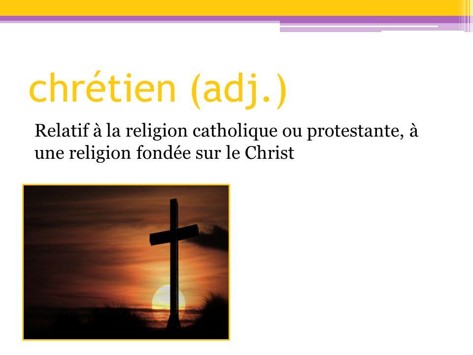 chrétien (adj.) Relatif à la religion catholique ou protestante, à une religion fondée sur le Christ.