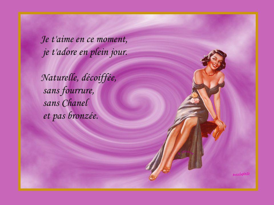 Je t aime en ce moment, je t adore en plein jour. Naturelle, décoiffée, sans fourrure, sans Chanel.