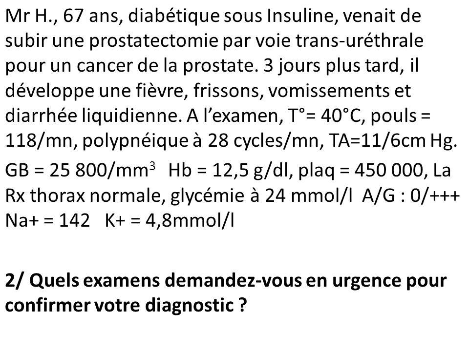 Mr H., 67 ans, diabétique sous Insuline, venait de subir une prostatectomie par voie trans-uréthrale pour un cancer de la prostate. 3 jours plus tard, il développe une fièvre, frissons, vomissements et diarrhée liquidienne. A l'examen, T°= 40°C, pouls = 118/mn, polypnéique à 28 cycles/mn, TA=11/6cm Hg.