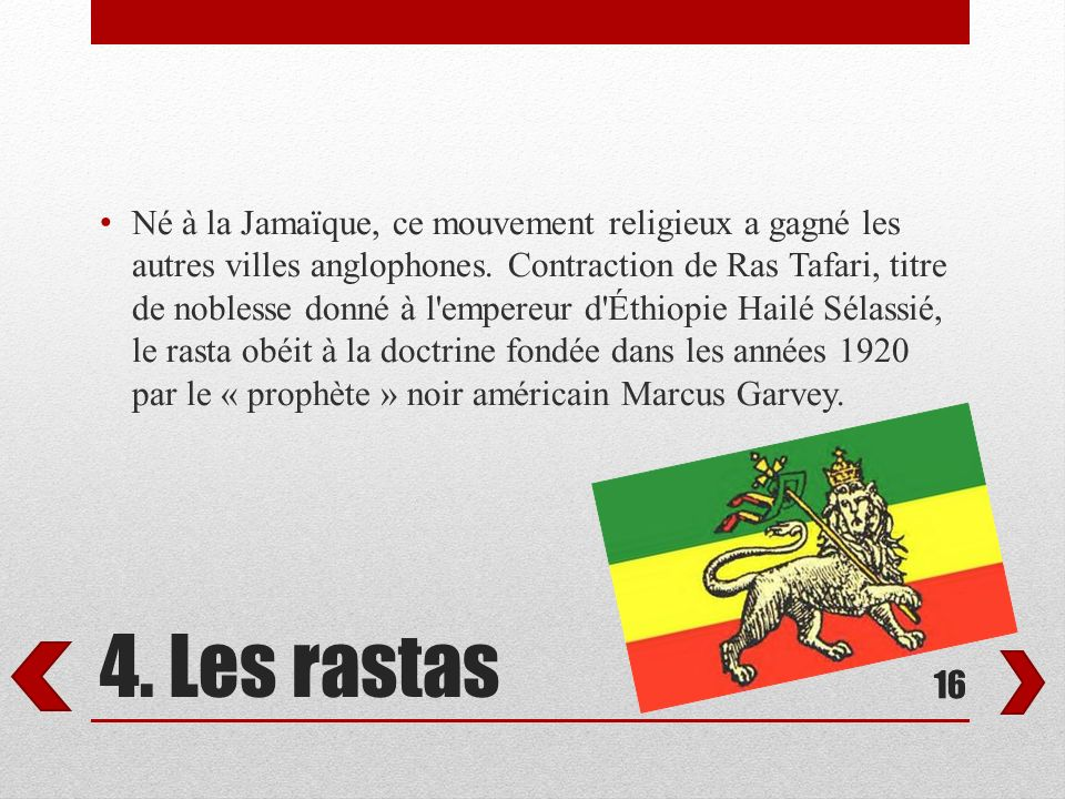 Né à la Jamaïque, ce mouvement religieux a gagné les autres villes anglophones. Contraction de Ras Tafari, titre de noblesse donné à l empereur d Éthiopie Hailé Sélassié, le rasta obéit à la doctrine fondée dans les années 1920 par le « prophète » noir américain Marcus Garvey.