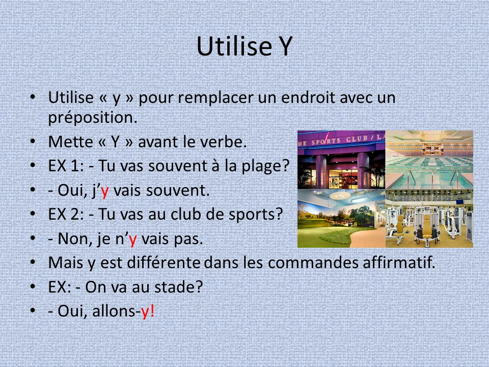Utilise Y Utilise « y » pour remplacer un endroit avec un préposition.