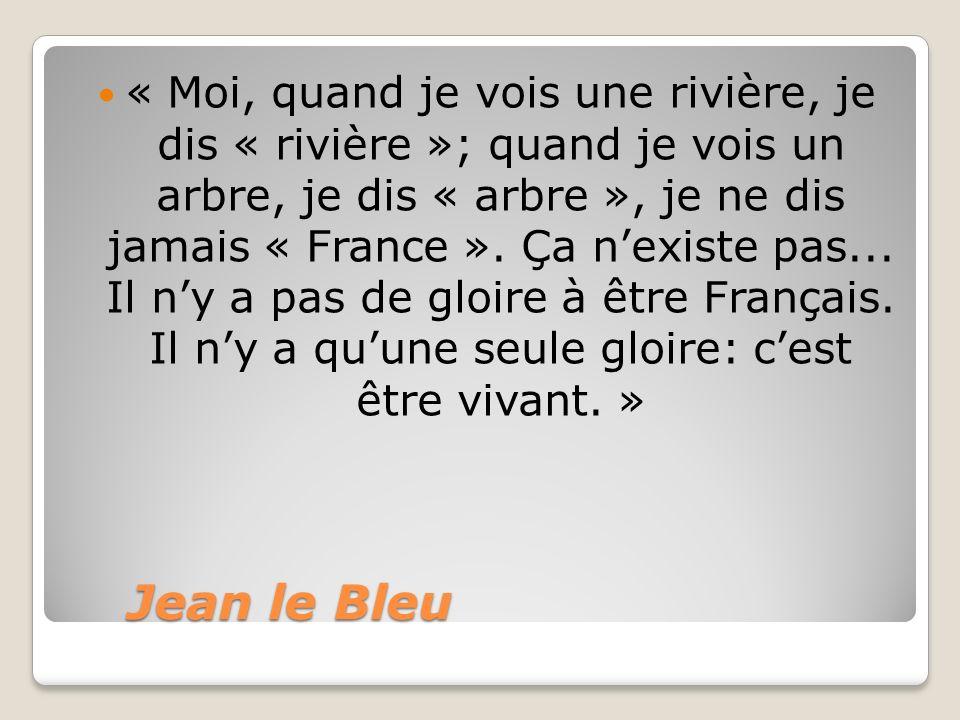 « Moi, quand je vois une rivière, je dis « rivière »; quand je vois un arbre, je dis « arbre », je ne dis jamais « France ». Ça n'existe pas... Il n'y a pas de gloire à être Français. Il n'y a qu'une seule gloire: c'est être vivant. »