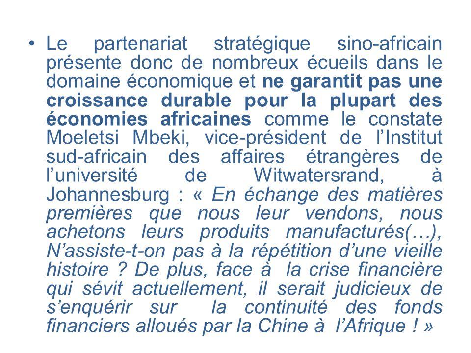 Le partenariat stratégique sino-africain présente donc de nombreux écueils dans le domaine économique et ne garantit pas une croissance durable pour la plupart des économies africaines comme le constate Moeletsi Mbeki, vice-président de l'Institut sud-africain des affaires étrangères de l'université de Witwatersrand, à Johannesburg : « En échange des matières premières que nous leur vendons, nous achetons leurs produits manufacturés(…), N'assiste-t-on pas à la répétition d'une vieille histoire .