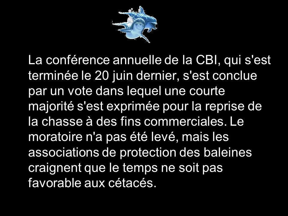 La conférence annuelle de la CBI, qui s est terminée le 20 juin dernier, s est conclue par un vote dans lequel une courte majorité s est exprimée pour la reprise de la chasse à des fins commerciales.