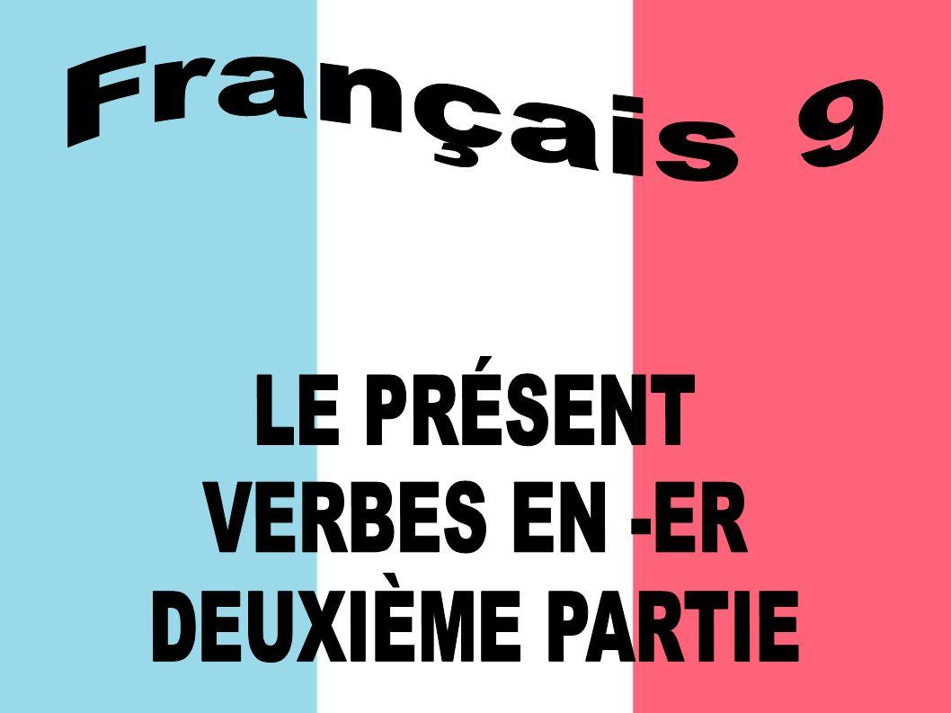 Français 9 LE PRÉSENT VERBES EN -ER DEUXIÈME PARTIE