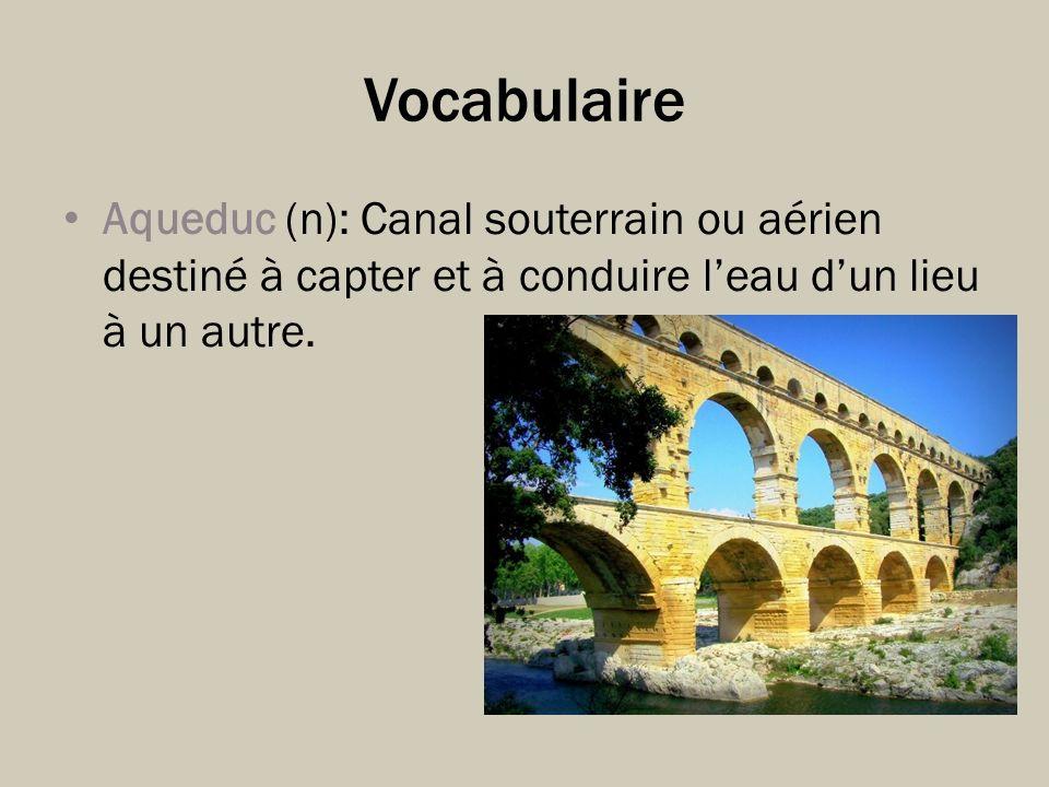 Vocabulaire Aqueduc (n): Canal souterrain ou aérien destiné à capter et à conduire l'eau d'un lieu à un autre.