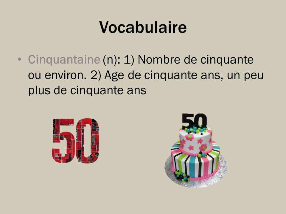Vocabulaire Cinquantaine (n): 1) Nombre de cinquante ou environ.