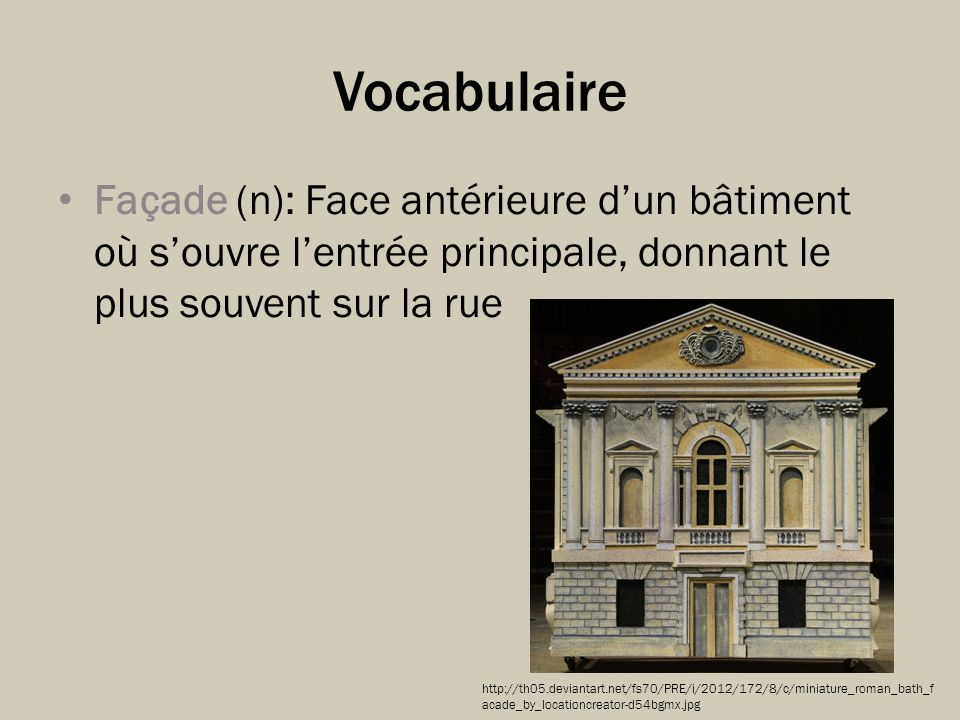 Vocabulaire Façade (n): Face antérieure d'un bâtiment où s'ouvre l'entrée principale, donnant le plus souvent sur la rue.
