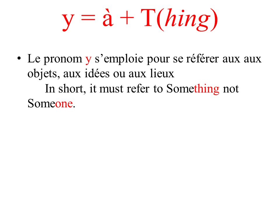 y = à + T(hing) Le pronom y s'emploie pour se référer aux aux objets, aux idées ou aux lieux In short, it must refer to Something not Someone.