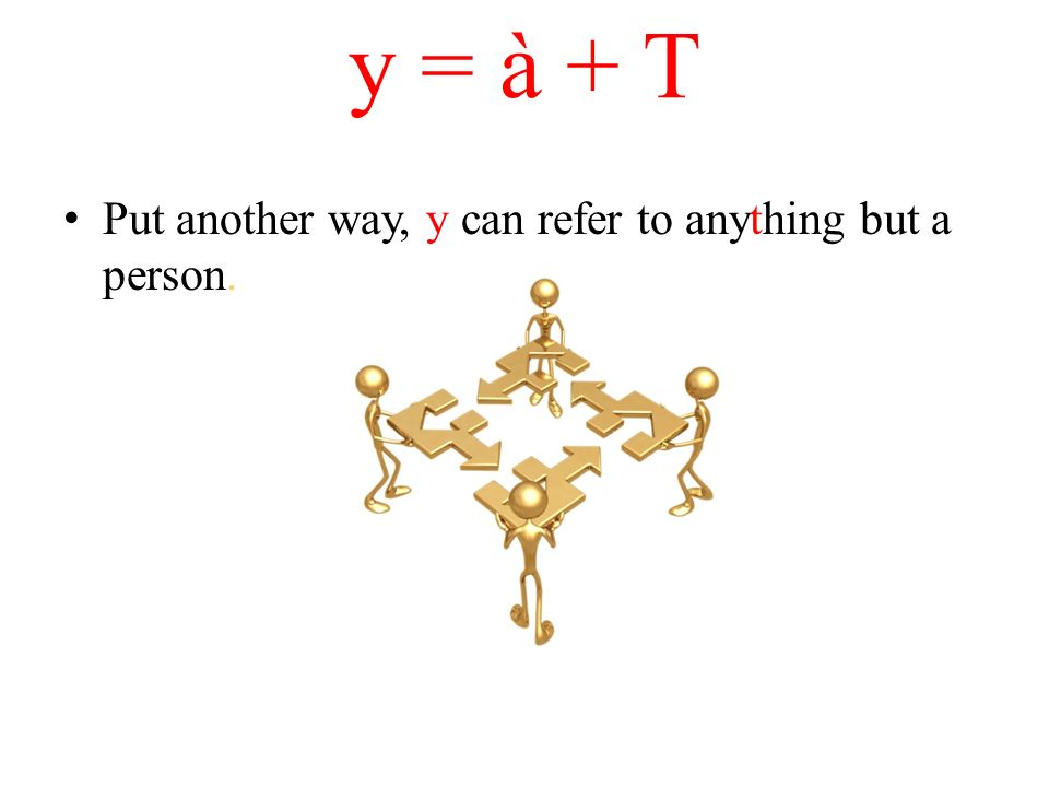 y = à + T Put another way, y can refer to anything but a person.