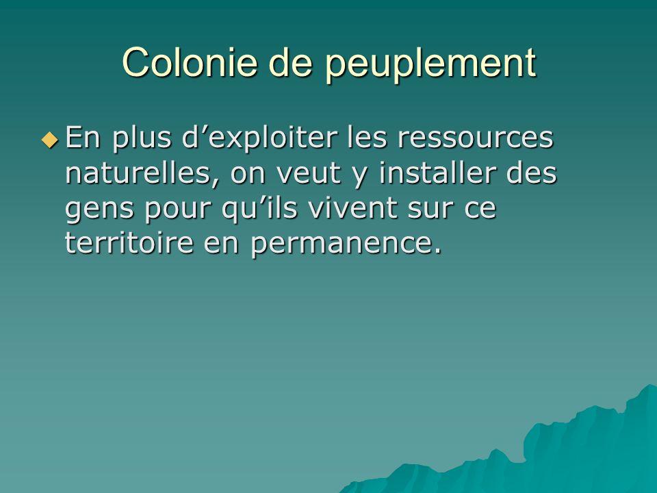 Colonie de peuplement En plus d'exploiter les ressources naturelles, on veut y installer des gens pour qu'ils vivent sur ce territoire en permanence.