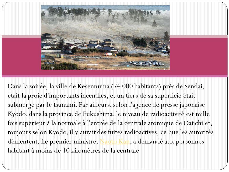 Dans la soirée, la ville de Kesennuma (74 000 habitants) près de Sendai, était la proie d importants incendies, et un tiers de sa superficie était submergé par le tsunami.