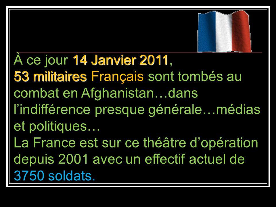 À ce jour 14 Janvier 2011, 53 militaires Français sont tombés au combat en Afghanistan…dans l'indifférence presque générale…médias et politiques…