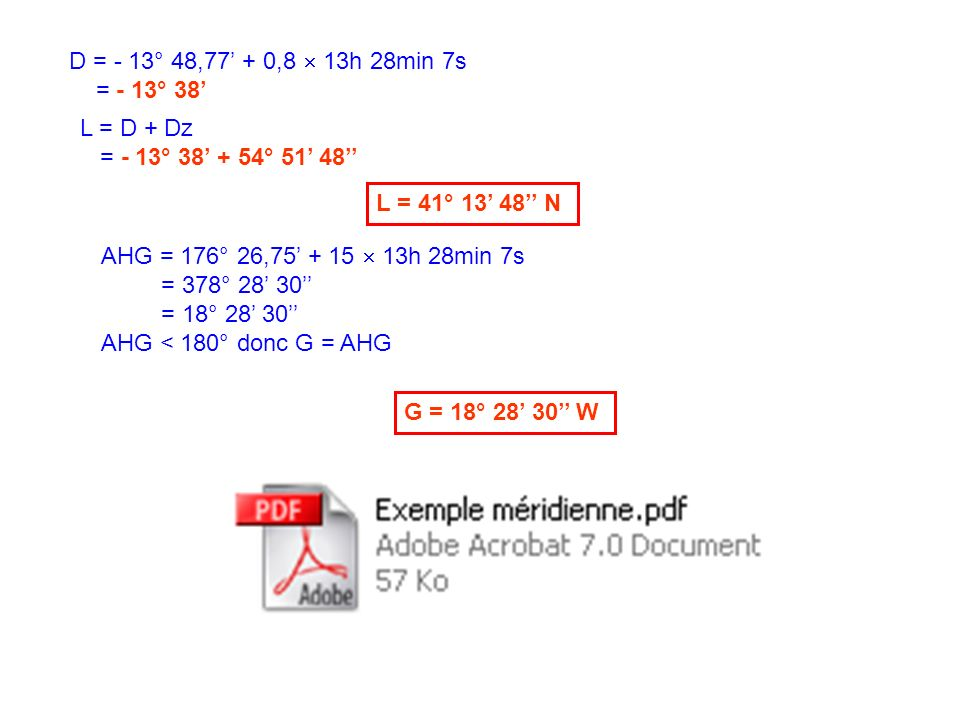 D = - 13° 48,77' + 0,8  13h 28min 7s = - 13° 38' L = D + Dz. = - 13° 38' + 54° 51' 48'' L = 41° 13' 48'' N.