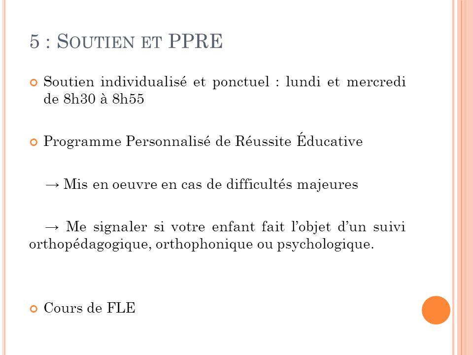 5 : Soutien et PPRE Soutien individualisé et ponctuel : lundi et mercredi de 8h30 à 8h55. Programme Personnalisé de Réussite Éducative.