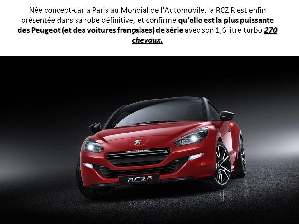 Née concept-car à Paris au Mondial de l Automobile, la RCZ R est enfin présentée dans sa robe définitive, et confirme qu elle est la plus puissante des Peugeot (et des voitures françaises) de série avec son 1,6 litre turbo 270 chevaux.