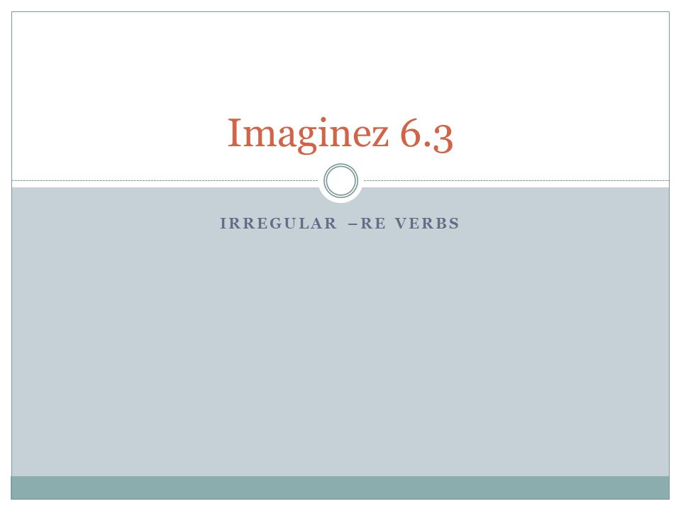 Imaginez 6.3 Irregular –re verbs