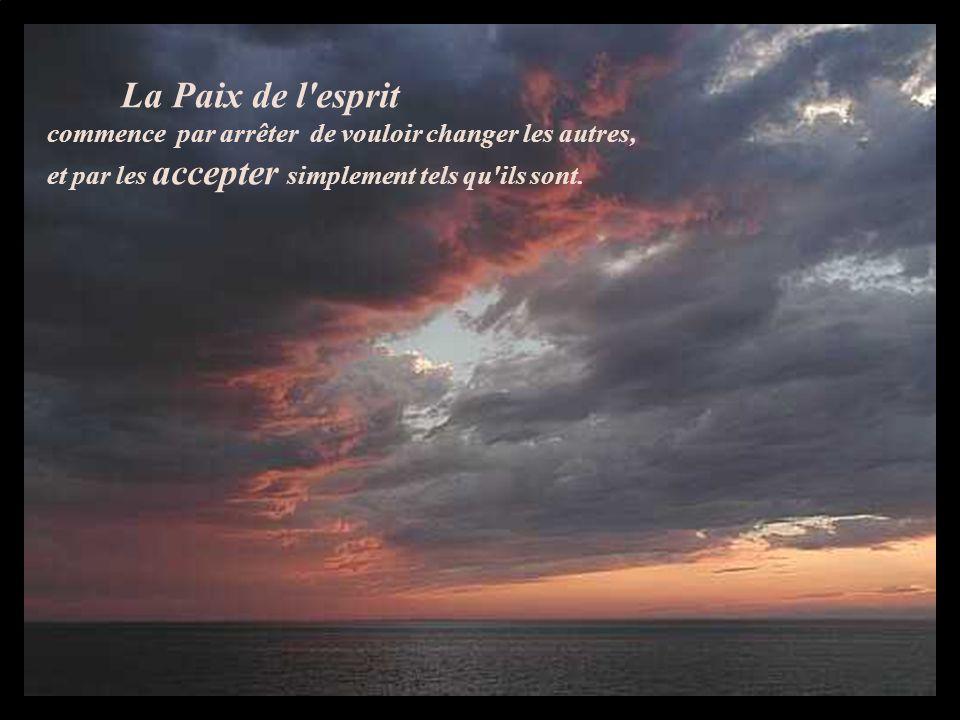 La Paix de l esprit commence par arrêter de vouloir changer les autres, et par les accepter simplement tels qu ils sont.