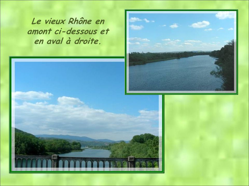 Le vieux Rhône en amont ci-dessous et en aval à droite.