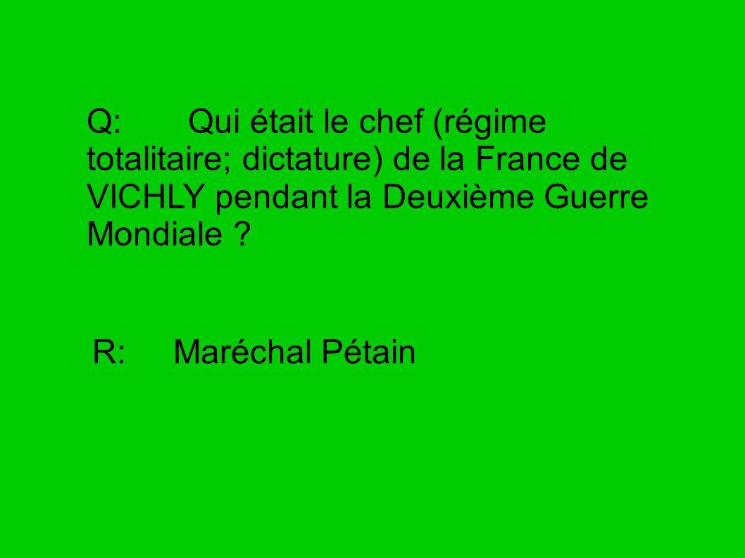 Q: Qui était le chef (régime totalitaire; dictature) de la France de VICHLY pendant la Deuxième Guerre Mondiale