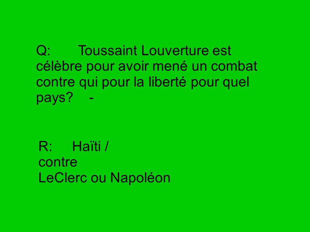 Q: Toussaint Louverture est célèbre pour avoir mené un combat contre qui pour la liberté pour quel pays -