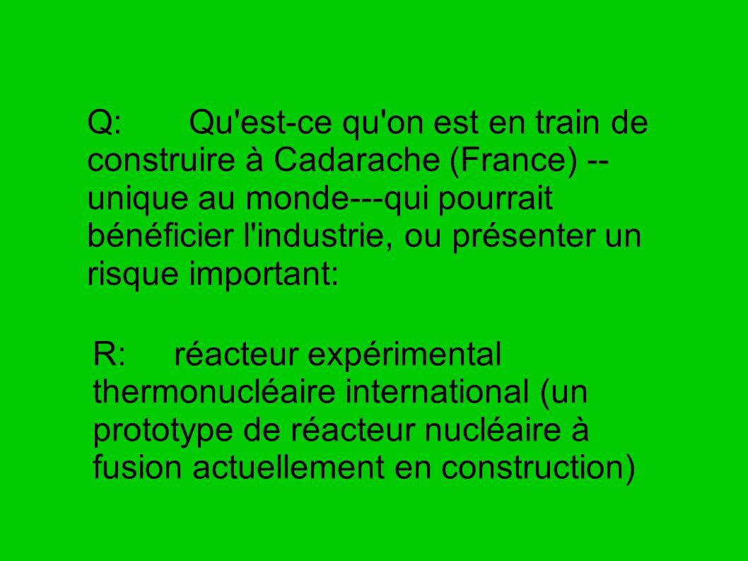 Q: Qu est-ce qu on est en train de construire à Cadarache (France) --unique au monde---qui pourrait bénéficier l industrie, ou présenter un risque important: