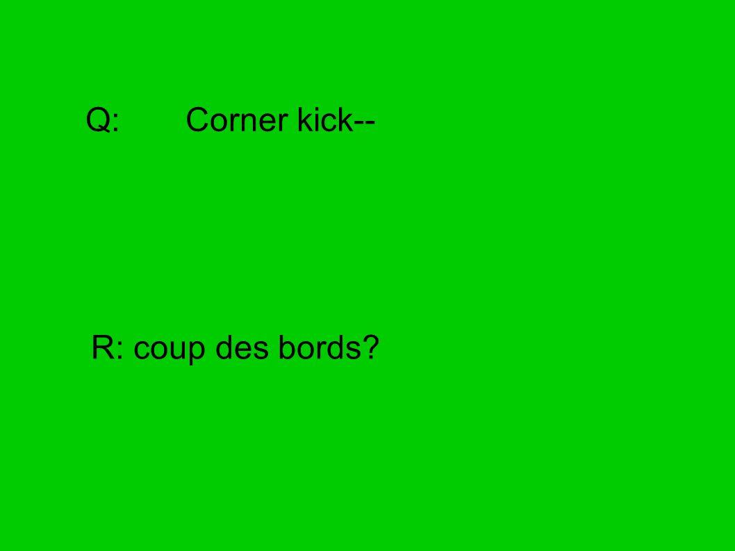 Q: Corner kick-- R: coup des bords