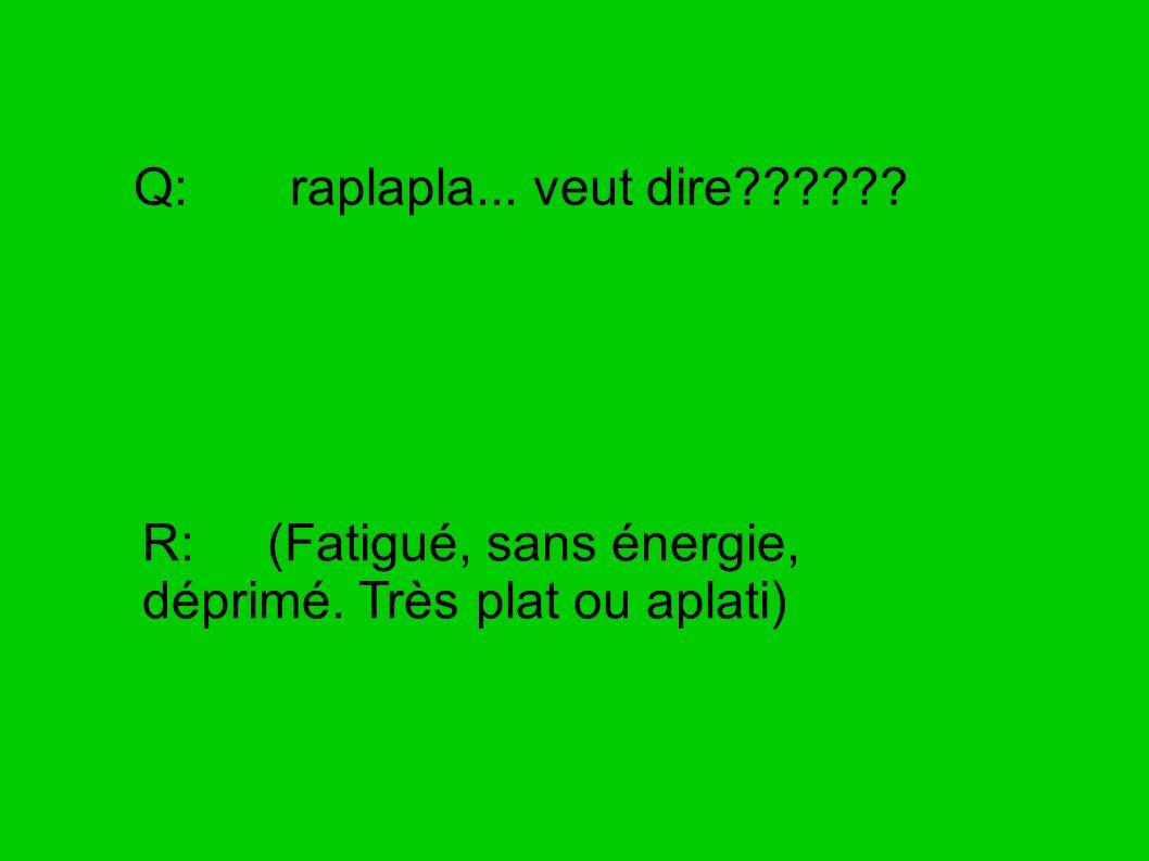Q: raplapla... veut dire R: (Fatigué, sans énergie, déprimé. Très plat ou aplati)
