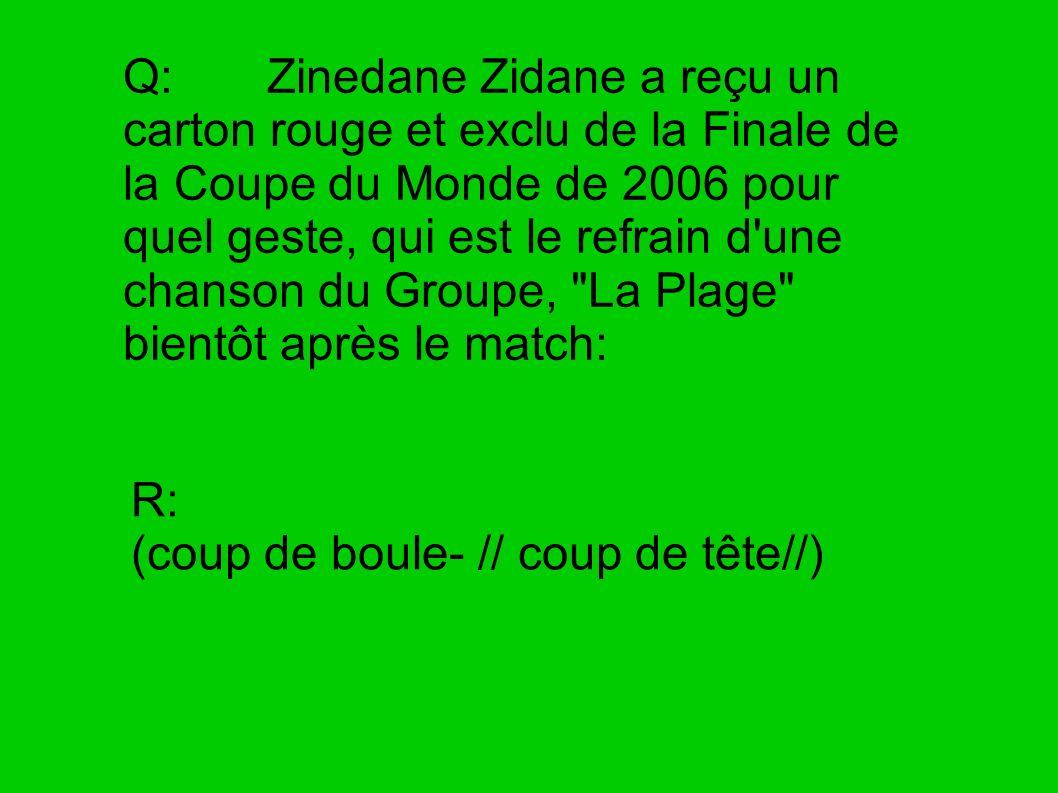 Q: Zinedane Zidane a reçu un carton rouge et exclu de la Finale de la Coupe du Monde de 2006 pour quel geste, qui est le refrain d une chanson du Groupe, La Plage bientôt après le match:
