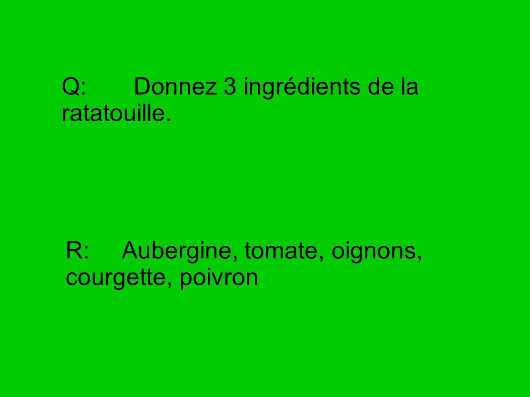 Q: Donnez 3 ingrédients de la ratatouille.