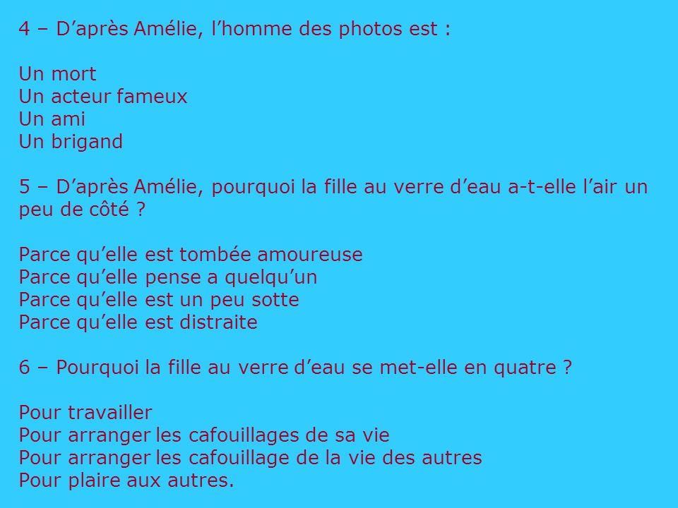 4 – D'après Amélie, l'homme des photos est : Un mort Un acteur fameux Un ami Un brigand 5 – D'après Amélie, pourquoi la fille au verre d'eau a-t-elle l'air un peu de côté .