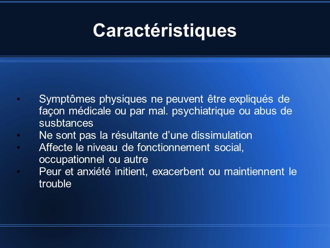 Caractéristiques Symptômes physiques ne peuvent être expliqués de façon médicale ou par mal. psychiatrique ou abus de susbtances.