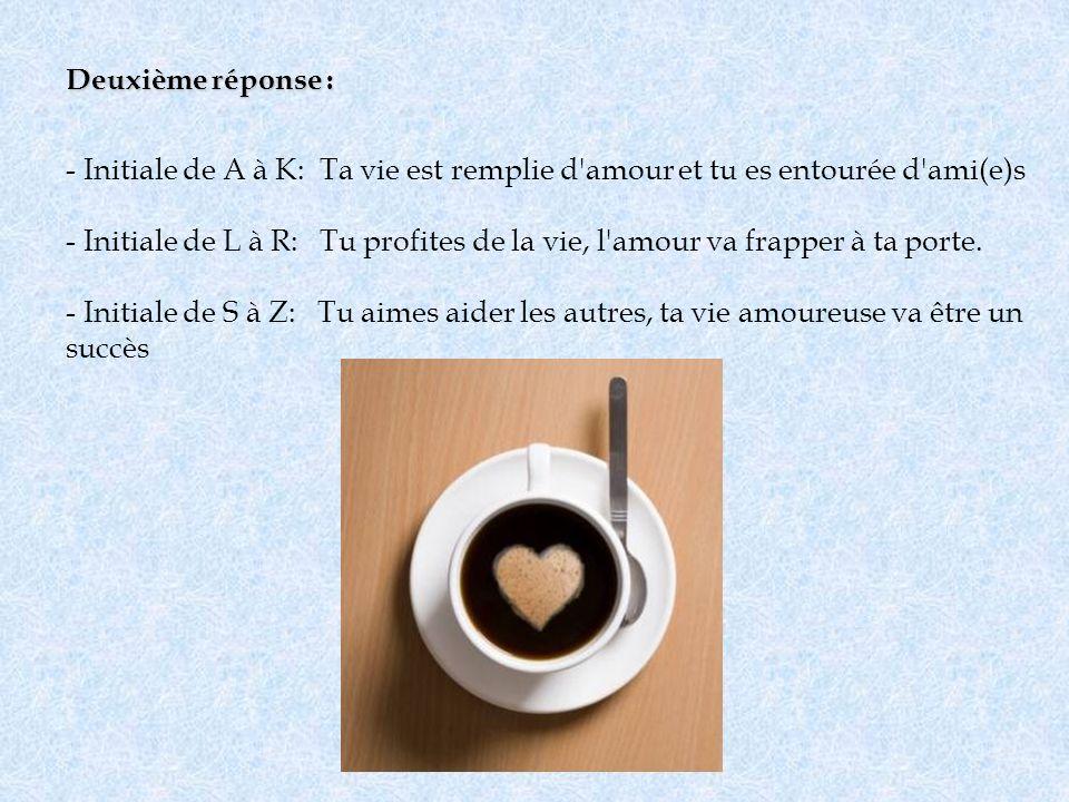 Deuxième réponse : Initiale de A à K: Ta vie est remplie d amour et tu es entourée d ami(e)s.