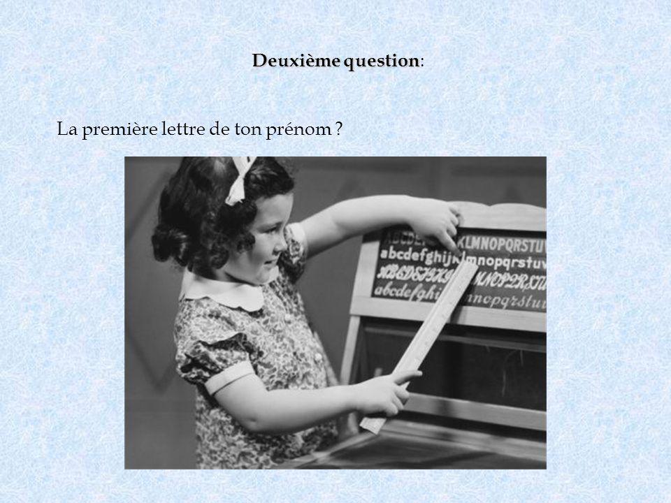 Deuxième question: La première lettre de ton prénom