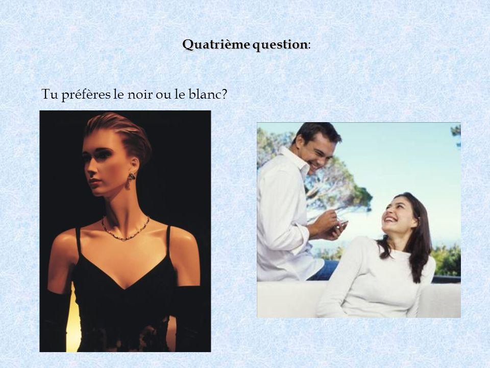 Quatrième question: Tu préfères le noir ou le blanc